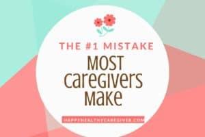 #1 Mistake Most CaregiversMake