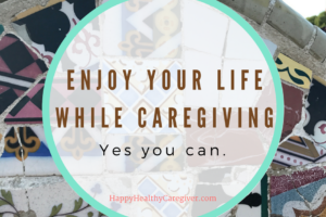 Family caregiver enjoys life while caring for others