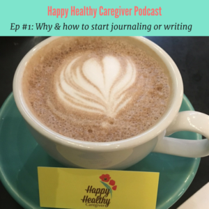 Happy Healthy Caregiver Podcast Ep 1 Journaling & writing
