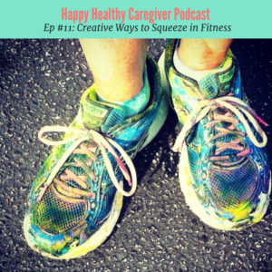 Happy Healthy Caregiver Podcast Ep 11 Creative ways to squeeze in fitness