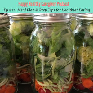 Happy Healthy Caregiver podcast Ep #12 Meal Plan & Prep tips for Healthier Eating