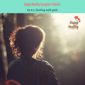 Happy Healthy Caregiver Podcast Ep 2 Dealing with Guilt