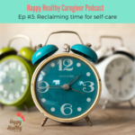 Happy Healthy Caregiver Podcast Ep 3 Reclaiming time for self-care