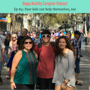 Happy Healthy Caregiver Podcast Ep 4 Your kids can help themselves, too