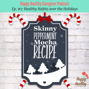 Happy Healthy Caregiver Podcast Ep. #7 Healthy Habits over the Holidays
