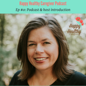 Happy Healthy Caregiver Podcast episode #0 introduction