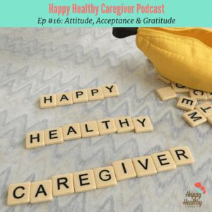 Happy Healthy Caregiver Podcast #16 Attitude Acceptance Gratitude