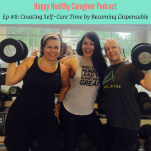Creating Self-Care time by becoming dispensable Happy Healthy Caregiver Podcast Ep 8