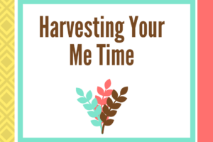Harvesting Your Me Time Happy Healthy Caregiver Blog Post