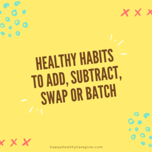 Healthy Habits for family caregivers to add, subtract, swap or batch