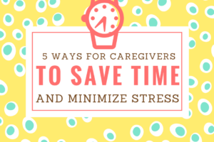 How Caregivers can save time and stress