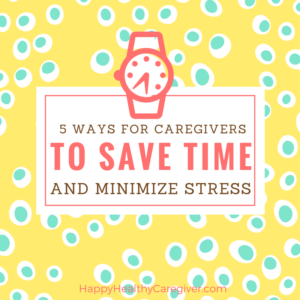 Caregivers can save time and minimize caregiver stress