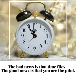 The bad news is that time flies. The good news is that you are the pilot.